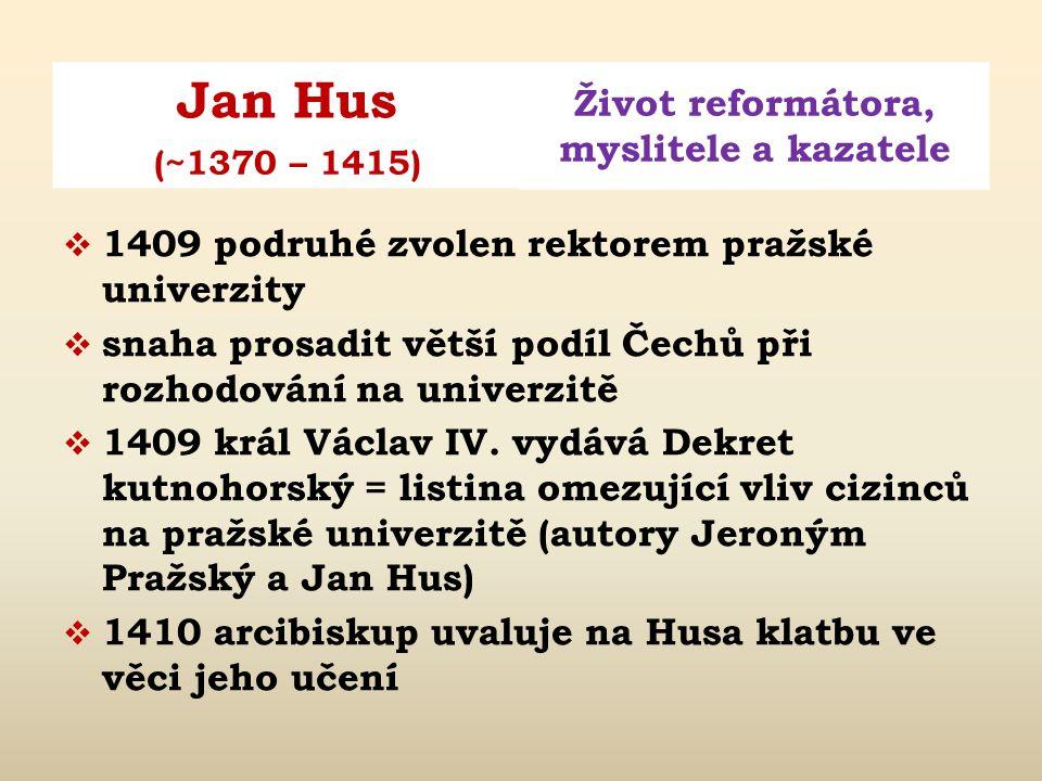 Jan Hus Život reformátora, myslitele a kazatele (~1370 – 1415)  1409 podruhé zvolen rektorem pražské univerzity  snaha prosadit větší podíl Čechů při rozhodování na univerzitě  1409 král Václav IV.
