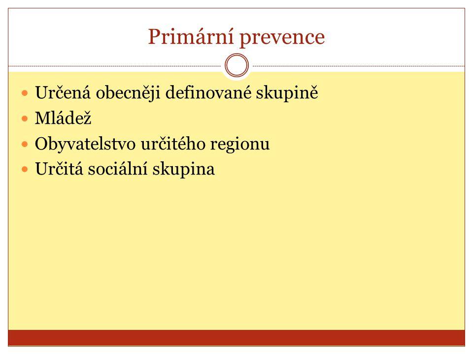 Primární prevence Určená obecněji definované skupině Mládež Obyvatelstvo určitého regionu Určitá sociální skupina