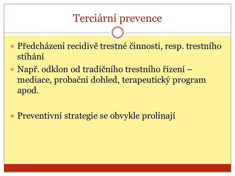 Terciární prevence Předcházení recidivě trestné činnosti, resp. trestního stíhání Např. odklon od tradičního trestního řízení – mediace, probační dohl