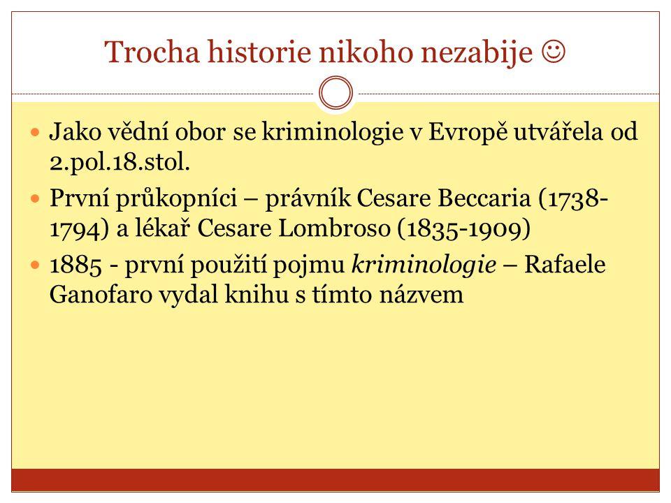 Trocha historie nikoho nezabije Jako vědní obor se kriminologie v Evropě utvářela od 2.pol.18.stol. První průkopníci – právník Cesare Beccaria (1738-