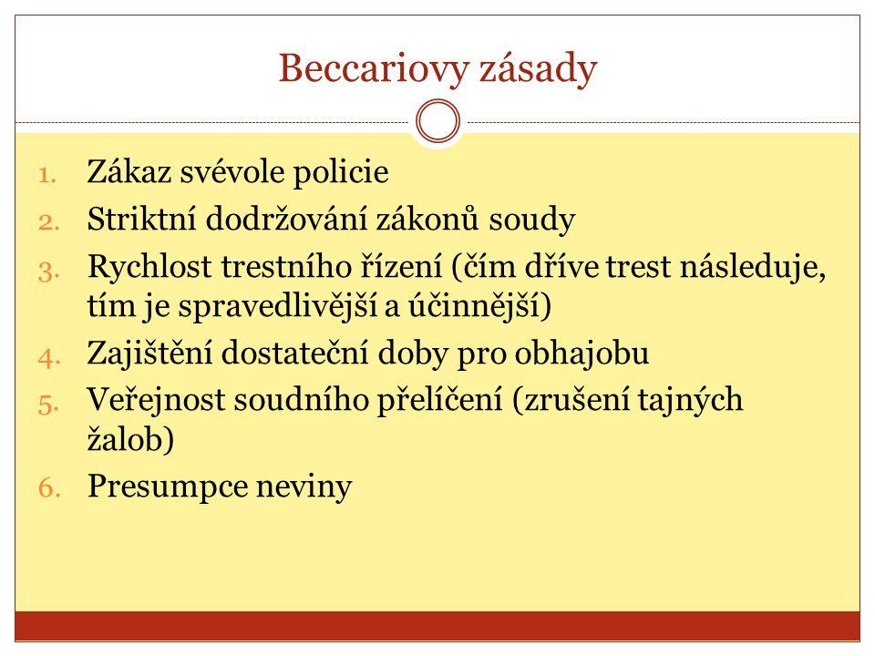 Beccariovy zásady 1. Zákaz svévole policie 2. Striktní dodržování zákonů soudy 3. Rychlost trestního řízení (čím dříve trest následuje, tím je spraved