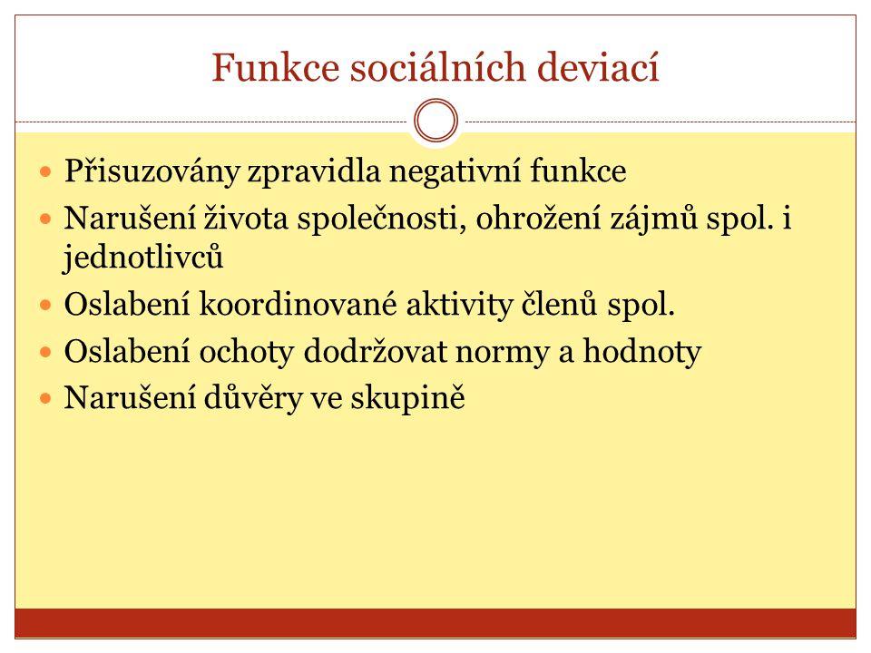 Funkce sociálních deviací Přisuzovány zpravidla negativní funkce Narušení života společnosti, ohrožení zájmů spol. i jednotlivců Oslabení koordinované