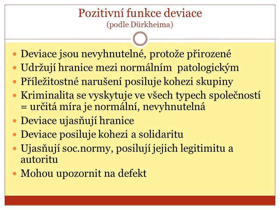 Pozitivní funkce deviace (podle Dürkheima) Deviace jsou nevyhnutelné, protože přirozené Udržují hranice mezi normálním patologickým Příležitostné naru