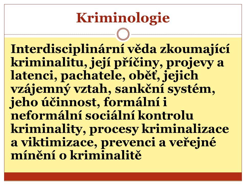 Kriminologie Interdisciplinární věda zkoumající kriminalitu, její příčiny, projevy a latenci, pachatele, oběť, jejich vzájemný vztah, sankční systém,