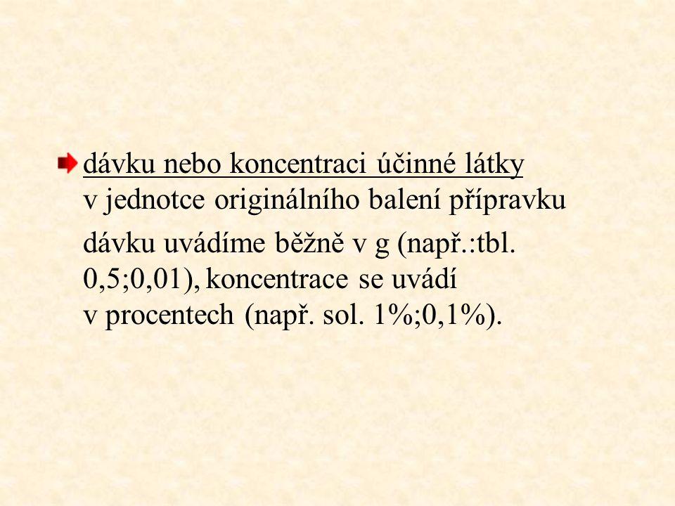 dávku nebo koncentraci účinné látky v jednotce originálního balení přípravku dávku uvádíme běžně v g (např.:tbl. 0,5;0,01), koncentrace se uvádí v pro