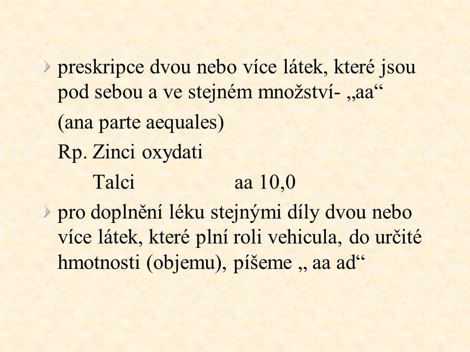 """preskripce dvou nebo více látek, které jsou pod sebou a ve stejném množství- """"aa"""" (ana parte aequales) Rp. Zinci oxydati Talci aa 10,0 pro doplnění lé"""