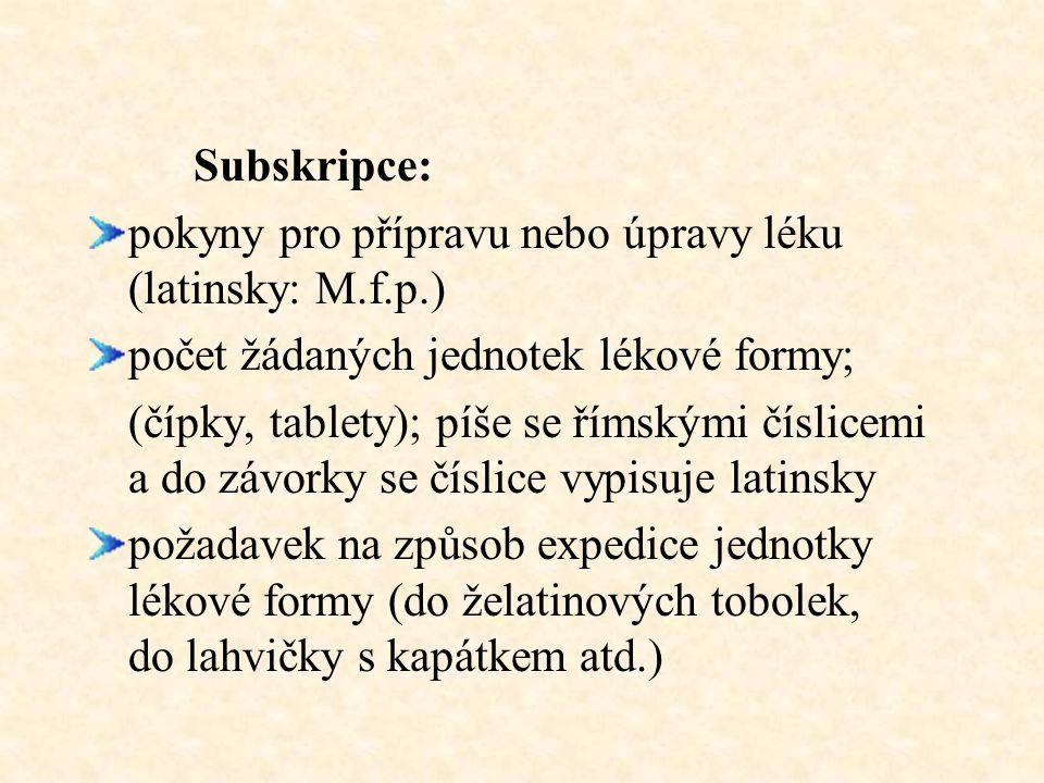 Subskripce: pokyny pro přípravu nebo úpravy léku (latinsky: M.f.p.) počet žádaných jednotek lékové formy; (čípky, tablety); píše se římskými číslicemi