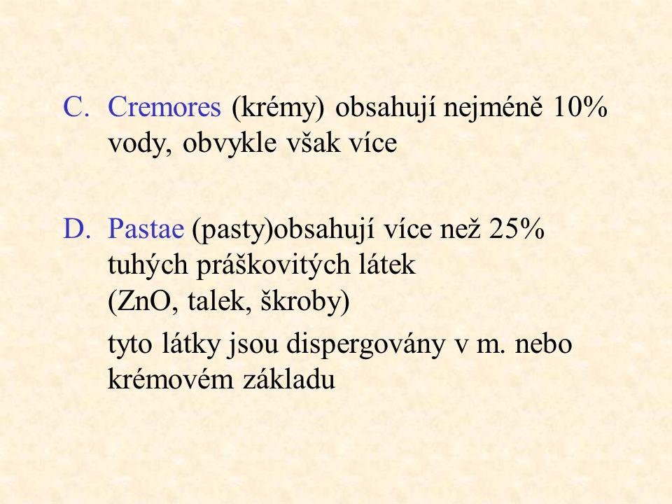 C.Cremores (krémy) obsahují nejméně 10% vody, obvykle však více D.Pastae (pasty)obsahují více než 25% tuhých práškovitých látek (ZnO, talek, škroby) t