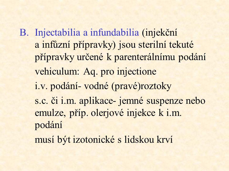 B.Injectabilia a infundabilia (injekční a infůzní přípravky) jsou sterilní tekuté přípravky určené k parenterálnímu podání vehiculum: Aq. pro injectio
