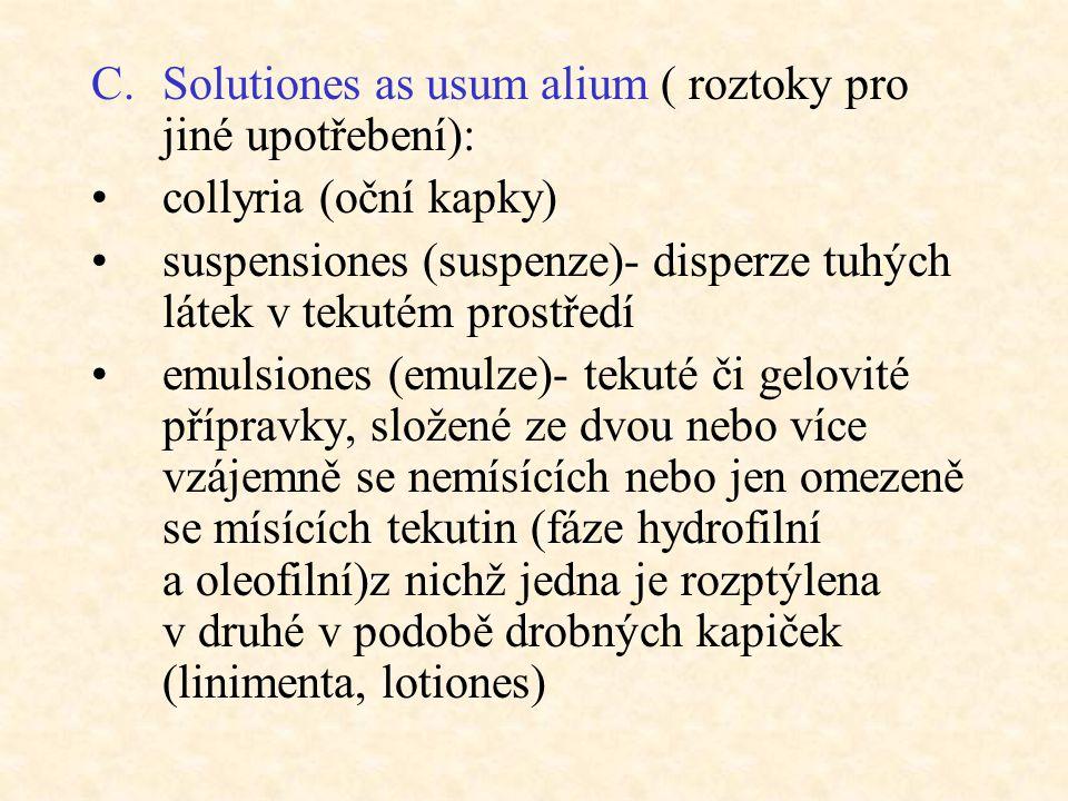 C.Solutiones as usum alium ( roztoky pro jiné upotřebení): collyria (oční kapky) suspensiones (suspenze)- disperze tuhých látek v tekutém prostředí em