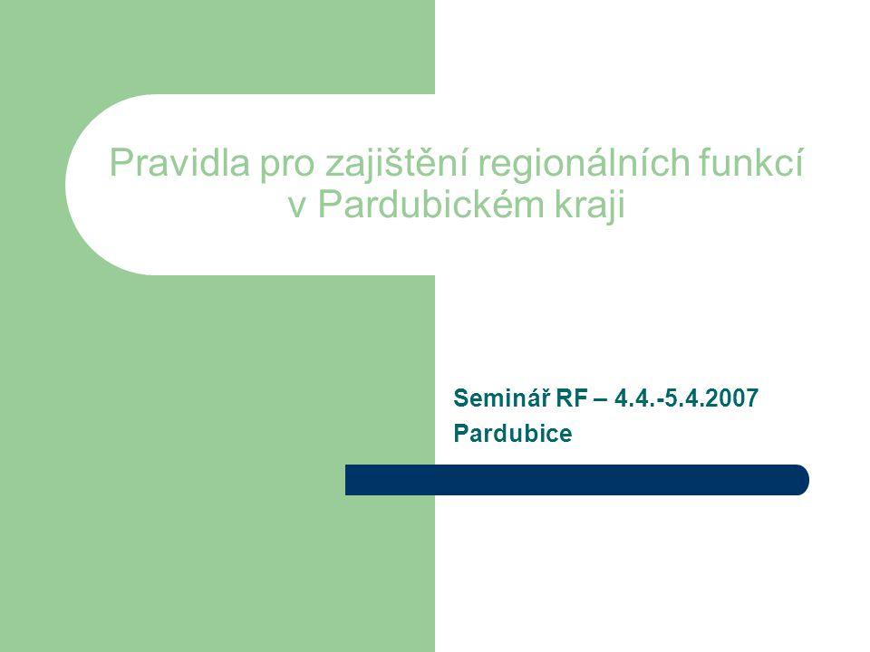Pravidla pro zajištění regionálních funkcí v Pardubickém kraji Seminář RF – 4.4.-5.4.2007 Pardubice