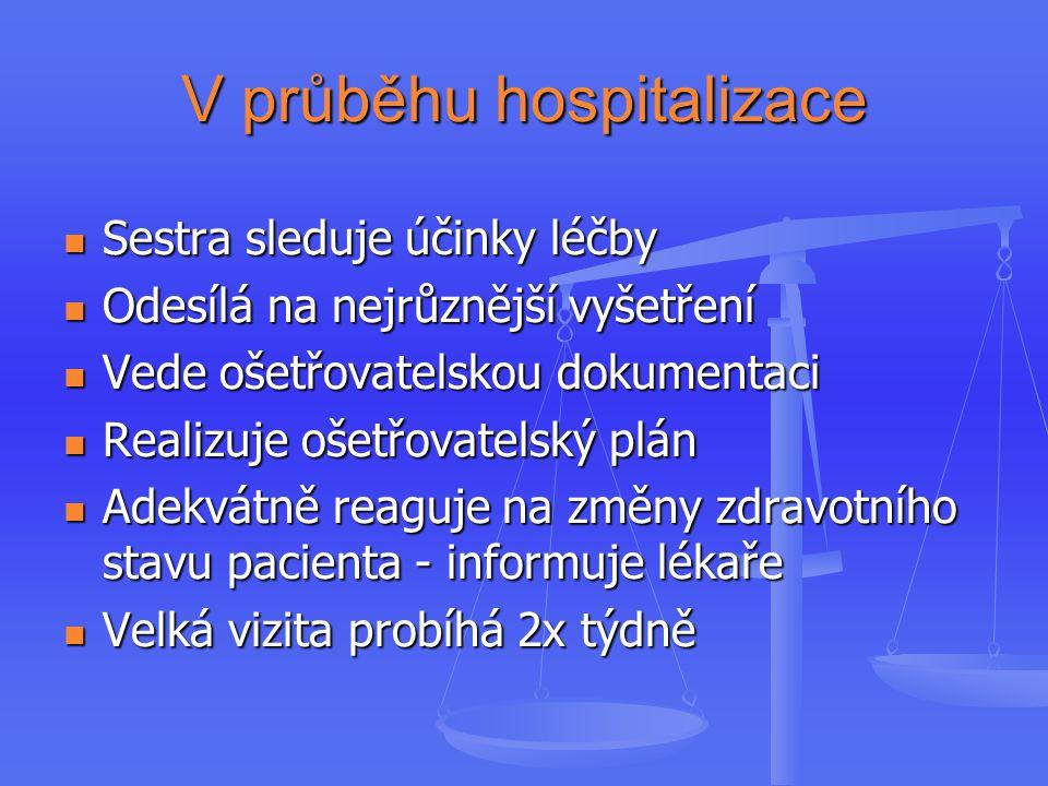 V průběhu hospitalizace Sestra sleduje účinky léčby Sestra sleduje účinky léčby Odesílá na nejrůznější vyšetření Odesílá na nejrůznější vyšetření Vede ošetřovatelskou dokumentaci Vede ošetřovatelskou dokumentaci Realizuje ošetřovatelský plán Realizuje ošetřovatelský plán Adekvátně reaguje na změny zdravotního stavu pacienta - informuje lékaře Adekvátně reaguje na změny zdravotního stavu pacienta - informuje lékaře Velká vizita probíhá 2x týdně Velká vizita probíhá 2x týdně