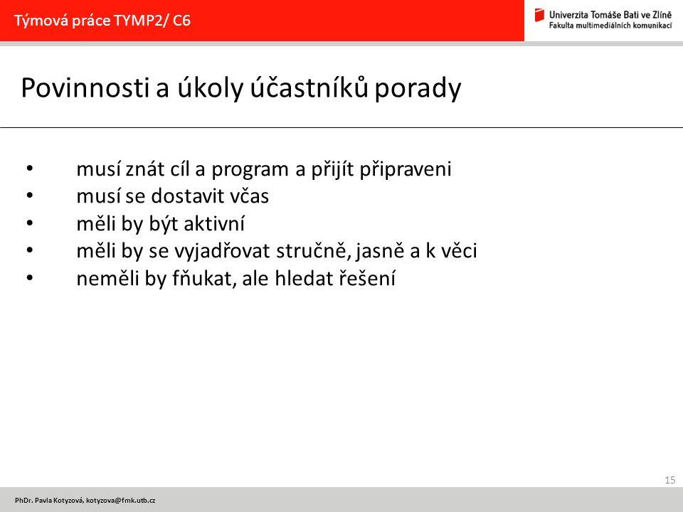 15 PhDr. Pavla Kotyzová, kotyzova@fmk.utb.cz Povinnosti a úkoly účastníků porady Týmová práce TYMP2/ C6 musí znát cíl a program a přijít připraveni mu