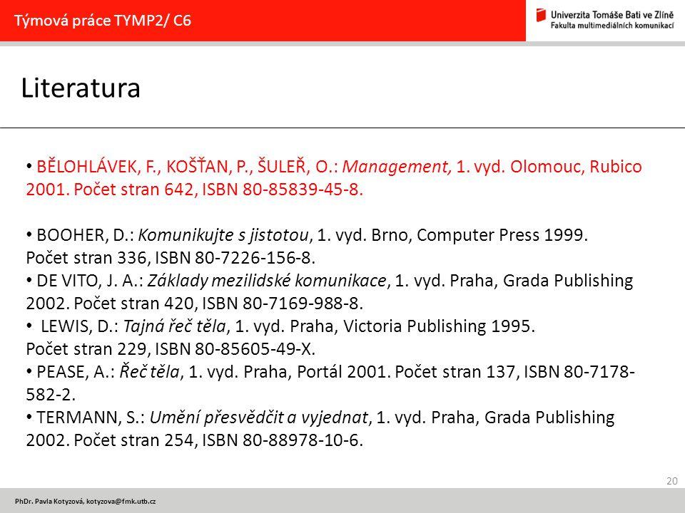 20 PhDr. Pavla Kotyzová, kotyzova@fmk.utb.cz Literatura Týmová práce TYMP2/ C6 BĚLOHLÁVEK, F., KOŠŤAN, P., ŠULEŘ, O.: Management, 1. vyd. Olomouc, Rub