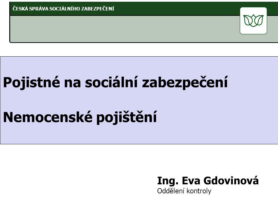 Pojistné na sociální zabezpečení Nemocenské pojištění Ing. Eva Gdovinová Oddělení kontroly ČESKÁ SPRÁVA SOCIÁLNÍHO ZABEZPEČENÍ