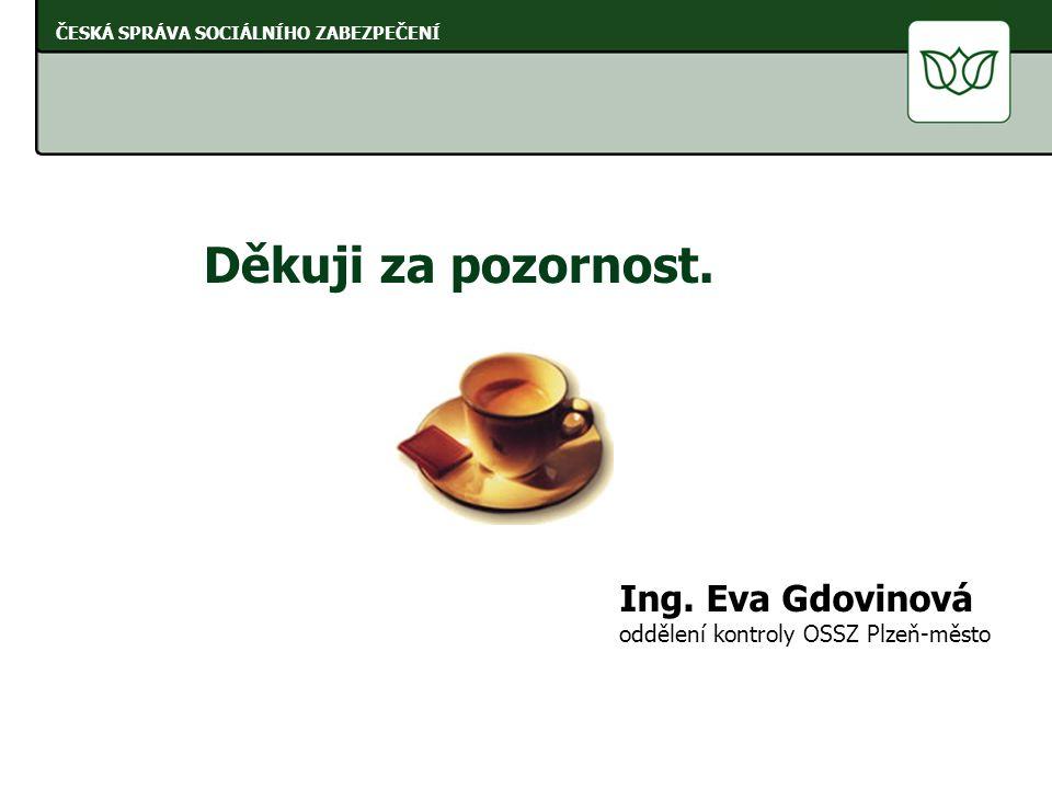 Děkuji za pozornost. Ing. Eva Gdovinová oddělení kontroly OSSZ Plzeň-město ČESKÁ SPRÁVA SOCIÁLNÍHO ZABEZPEČENÍ