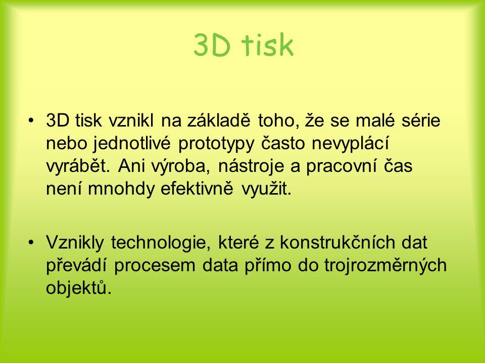 3D tisk 3D tisk vznikl na základě toho, že se malé série nebo jednotlivé prototypy často nevyplácí vyrábět. Ani výroba, nástroje a pracovní čas není m