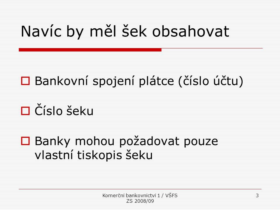 Komerční bankovnictví 1 / VŠFS ZS 2008/09 3 Navíc by měl šek obsahovat  Bankovní spojení plátce (číslo účtu)  Číslo šeku  Banky mohou požadovat pou