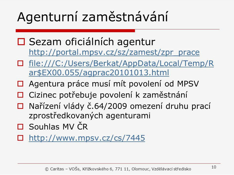 Agenturní zaměstnávání  Sezam oficiálních agentur http://portal.mpsv.cz/sz/zamest/zpr_prace http://portal.mpsv.cz/sz/zamest/zpr_prace  file:///C:/Users/Berkat/AppData/Local/Temp/R ar$EX00.055/agprac20101013.html file:///C:/Users/Berkat/AppData/Local/Temp/R ar$EX00.055/agprac20101013.html  Agentura práce musí mít povolení od MPSV  Cizinec potřebuje povolení k zaměstnání  Nařízení vlády č.64/2009 omezení druhu prací zprostředkovaných agenturami  Souhlas MV ČR  http://www.mpsv.cz/cs/7445 http://www.mpsv.cz/cs/7445 © Caritas – VOŠs, Křížkovského 6, 771 11, Olomouc, Vzdělávací středisko 10