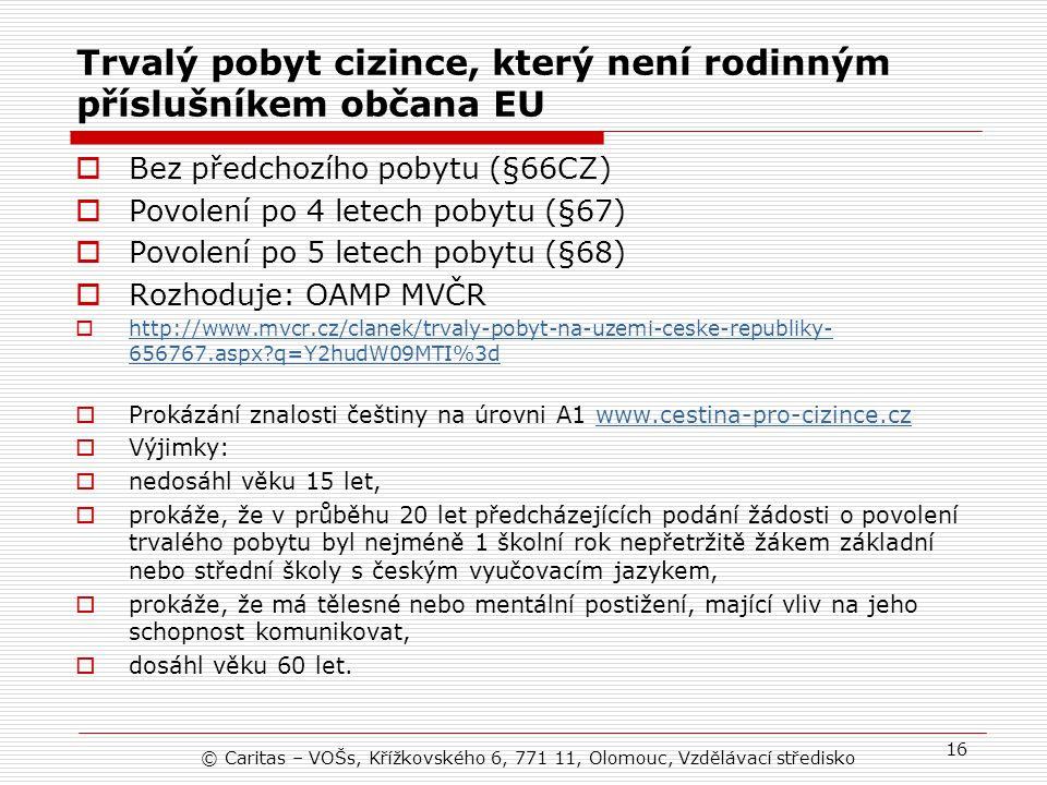Trvalý pobyt cizince, který není rodinným příslušníkem občana EU  Bez předchozího pobytu (§66CZ)  Povolení po 4 letech pobytu (§67)  Povolení po 5 letech pobytu (§68)  Rozhoduje: OAMP MVČR  http://www.mvcr.cz/clanek/trvaly-pobyt-na-uzemi-ceske-republiky- 656767.aspx?q=Y2hudW09MTI%3d http://www.mvcr.cz/clanek/trvaly-pobyt-na-uzemi-ceske-republiky- 656767.aspx?q=Y2hudW09MTI%3d  Prokázání znalosti češtiny na úrovni A1 www.cestina-pro-cizince.czwww.cestina-pro-cizince.cz  Výjimky:  nedosáhl věku 15 let,  prokáže, že v průběhu 20 let předcházejících podání žádosti o povolení trvalého pobytu byl nejméně 1 školní rok nepřetržitě žákem základní nebo střední školy s českým vyučovacím jazykem,  prokáže, že má tělesné nebo mentální postižení, mající vliv na jeho schopnost komunikovat,  dosáhl věku 60 let.