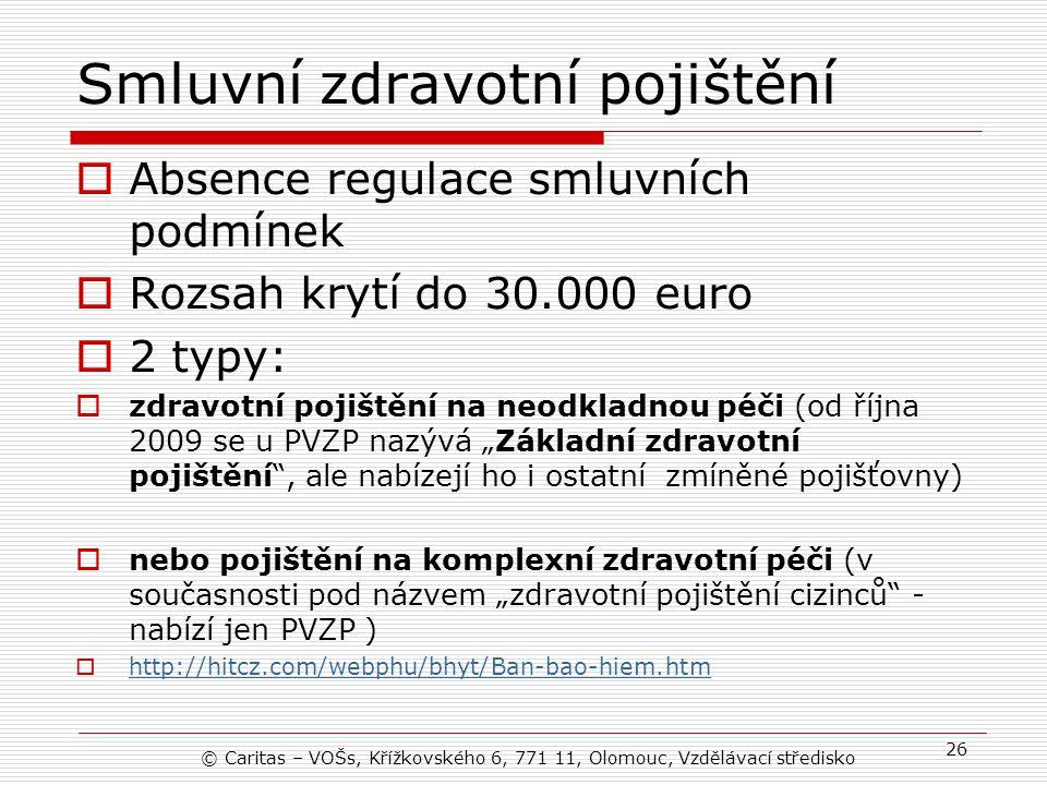 """Smluvní zdravotní pojištění  Absence regulace smluvních podmínek  Rozsah krytí do 30.000 euro  2 typy:  zdravotní pojištění na neodkladnou péči (od října 2009 se u PVZP nazývá """"Základní zdravotní pojištění , ale nabízejí ho i ostatní zmíněné pojišťovny)  nebo pojištění na komplexní zdravotní péči (v současnosti pod názvem """"zdravotní pojištění cizinců - nabízí jen PVZP )  http://hitcz.com/webphu/bhyt/Ban-bao-hiem.htm http://hitcz.com/webphu/bhyt/Ban-bao-hiem.htm © Caritas – VOŠs, Křížkovského 6, 771 11, Olomouc, Vzdělávací středisko 26"""