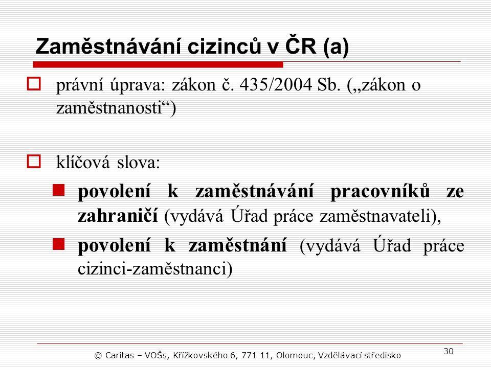 © Caritas – VOŠs, Křížkovského 6, 771 11, Olomouc, Vzdělávací středisko 30 Zaměstnávání cizinců v ČR (a)  právní úprava: zákon č.