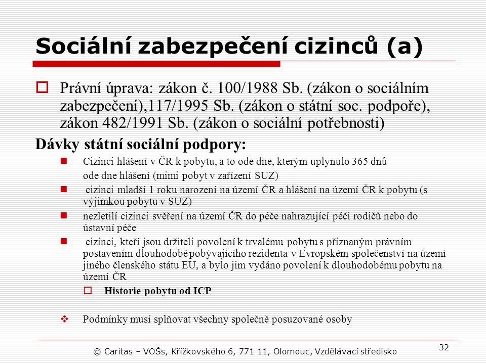 © Caritas – VOŠs, Křížkovského 6, 771 11, Olomouc, Vzdělávací středisko 32 Sociální zabezpečení cizinců (a)  Právní úprava: zákon č.
