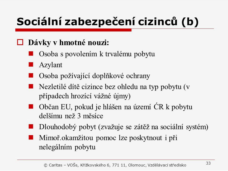 © Caritas – VOŠs, Křížkovského 6, 771 11, Olomouc, Vzdělávací středisko 33 Sociální zabezpečení cizinců (b)  Dávky v hmotné nouzi: Osoba s povolením k trvalému pobytu Azylant Osoba požívající doplňkové ochrany Nezletilé dítě cizince bez ohledu na typ pobytu (v případech hrozící vážné újmy) Občan EU, pokud je hlášen na území ĆR k pobytu delšímu než 3 měsíce Dlouhodobý pobyt (zvažuje se zátěž na sociální systém) Mimoř.okamžitou pomoc lze poskytnout i při nelegálním pobytu
