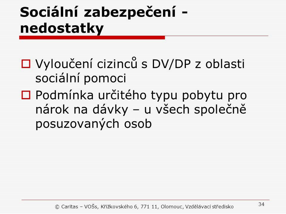 © Caritas – VOŠs, Křížkovského 6, 771 11, Olomouc, Vzdělávací středisko 34 Sociální zabezpečení - nedostatky  Vyloučení cizinců s DV/DP z oblasti sociální pomoci  Podmínka určitého typu pobytu pro nárok na dávky – u všech společně posuzovaných osob