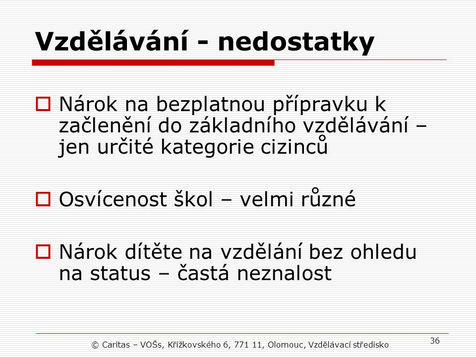 © Caritas – VOŠs, Křížkovského 6, 771 11, Olomouc, Vzdělávací středisko 36 Vzdělávání - nedostatky  Nárok na bezplatnou přípravku k začlenění do základního vzdělávání – jen určité kategorie cizinců  Osvícenost škol – velmi různé  Nárok dítěte na vzdělání bez ohledu na status – častá neznalost