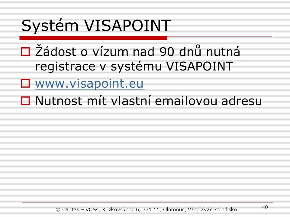 Systém VISAPOINT  Žádost o vízum nad 90 dnů nutná registrace v systému VISAPOINT  www.visapoint.eu www.visapoint.eu  Nutnost mít vlastní emailovou adresu © Caritas – VOŠs, Křížkovského 6, 771 11, Olomouc, Vzdělávací středisko 40