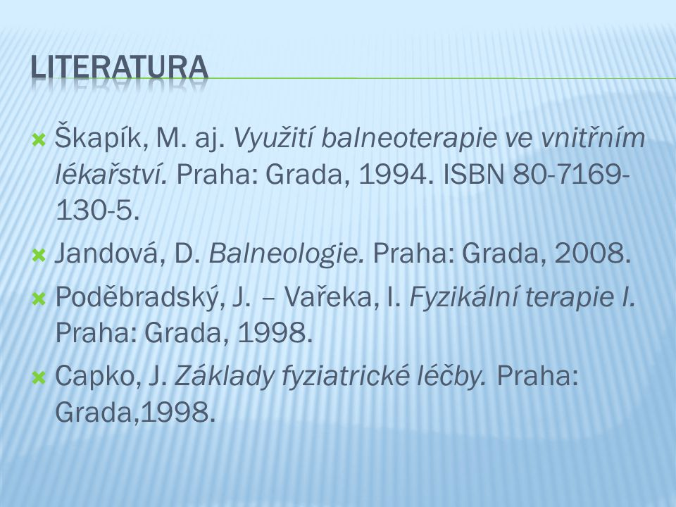  Škapík, M. aj. Využití balneoterapie ve vnitřním lékařství. Praha: Grada, 1994. ISBN 80-7169- 130-5.  Jandová, D. Balneologie. Praha: Grada, 2008.