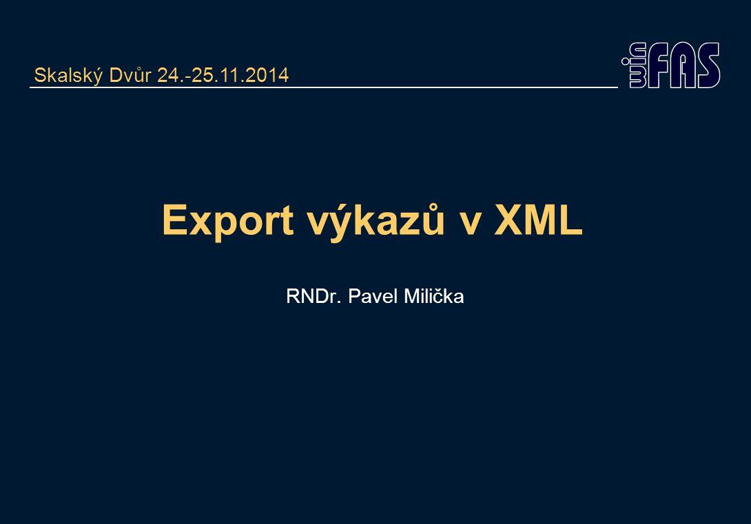 Export výkazů v XML RNDr. Pavel Milička Skalský Dvůr 24.-25.11.2014