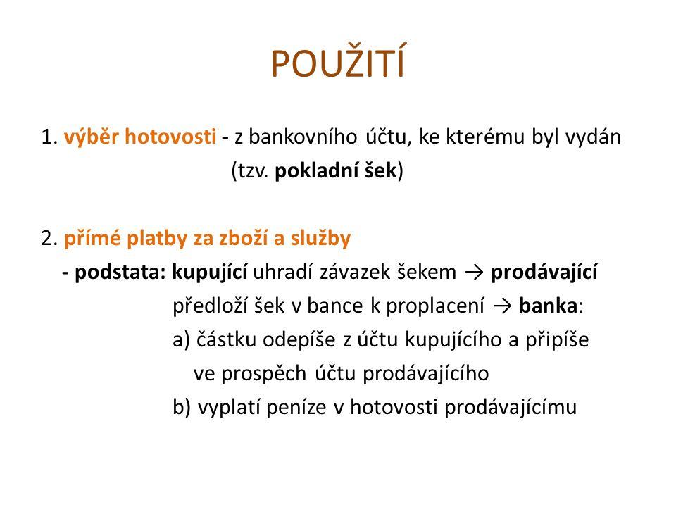 POUŽITÍ 1. výběr hotovosti - z bankovního účtu, ke kterému byl vydán (tzv. pokladní šek) 2. přímé platby za zboží a služby - podstata: kupující uhradí