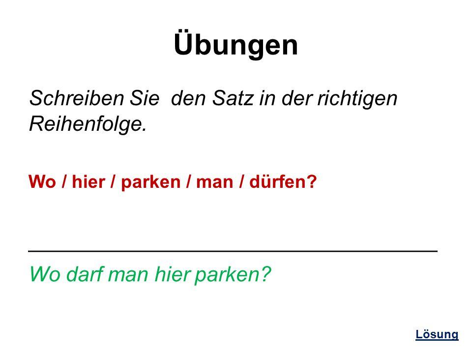 Übungen Schreiben Sie den Satz in der richtigen Reihenfolge. Wo / hier / parken / man / dürfen? ___________________________________ Wo darf man hier p