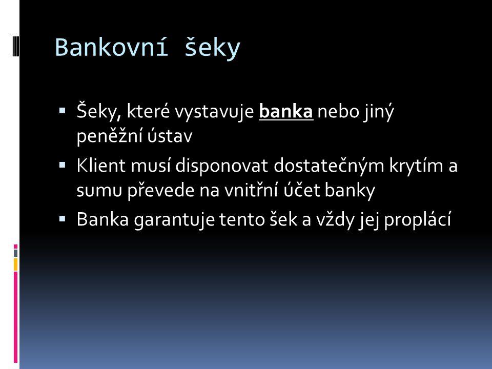 Bankovní šeky  Šeky, které vystavuje banka nebo jiný peněžní ústav  Klient musí disponovat dostatečným krytím a sumu převede na vnitřní účet banky 