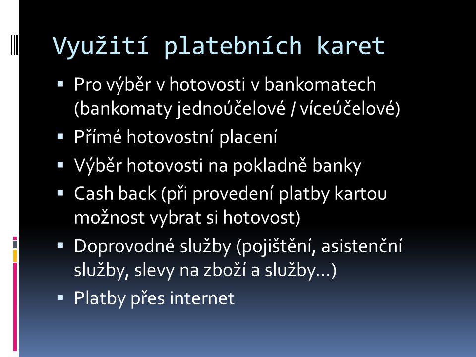 Využití platebních karet  Pro výběr v hotovosti v bankomatech (bankomaty jednoúčelové / víceúčelové)  Přímé hotovostní placení  Výběr hotovosti na