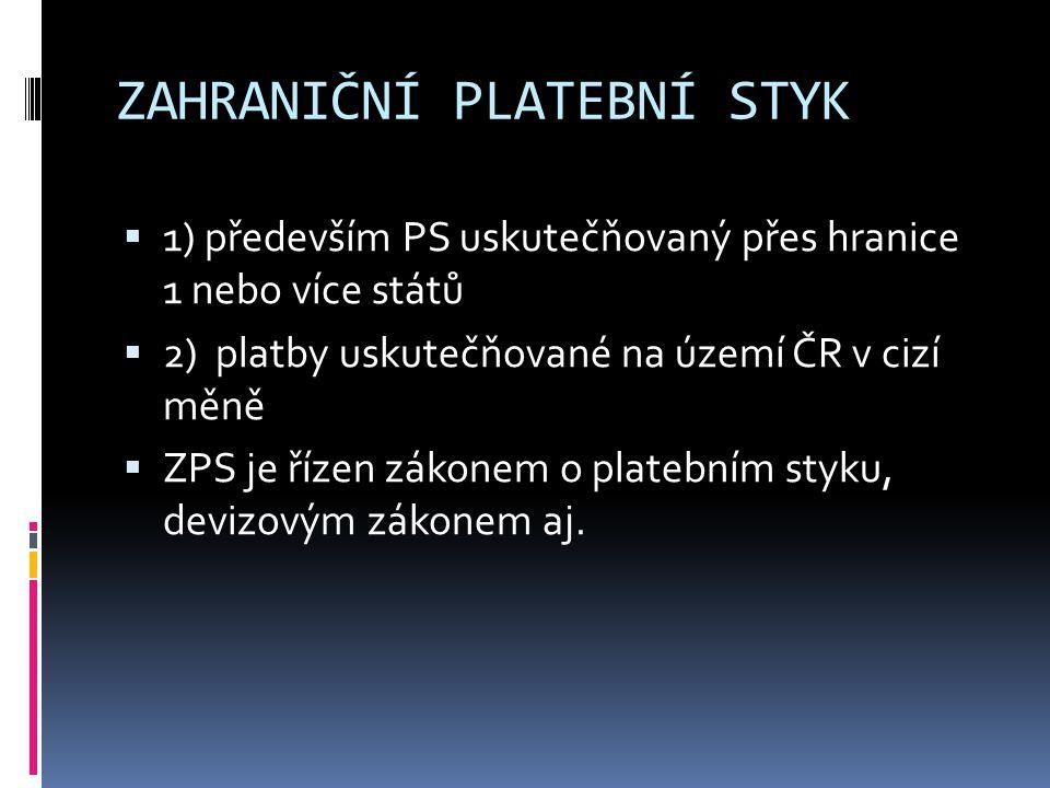 ZAHRANIČNÍ PLATEBNÍ STYK  1) především PS uskutečňovaný přes hranice 1 nebo více států  2) platby uskutečňované na území ČR v cizí měně  ZPS je říz