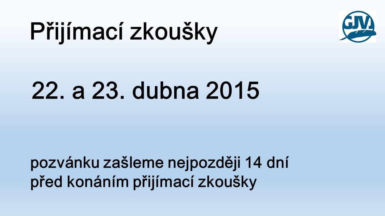 Přijímací zkoušky 22. a 23. dubna 2015 pozvánku zašleme nejpozději 14 dní před konáním přijímací zkoušky
