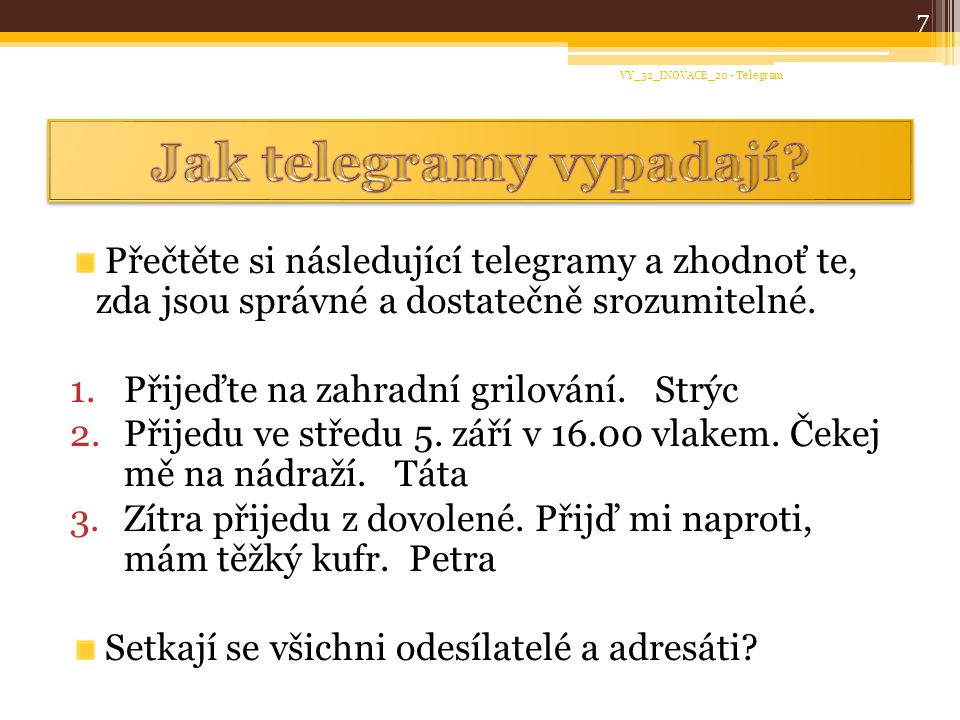 Přečtěte si následující telegramy a zhodnoť te, zda jsou správné a dostatečně srozumitelné. 1.Přijeďte na zahradní grilování. Strýc 2.Přijedu ve střed