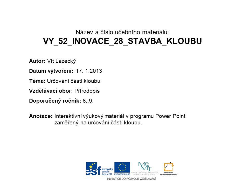 Název a číslo učebního materiálu: VY_52_INOVACE_28_STAVBA_KLOUBU Anotace:Interaktivní výukový materiál v programu Power Point zaměřený na určování čás