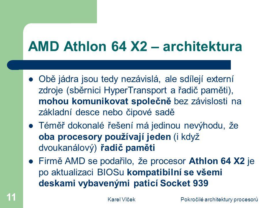 Karel VlčekPokročilé architektury procesorů 11 AMD Athlon 64 X2 – architektura Obě jádra jsou tedy nezávislá, ale sdílejí externí zdroje (sběrnici HyperTransport a řadič paměti), mohou komunikovat společně bez závislosti na základní desce nebo čipové sadě Téměř dokonalé řešení má jedinou nevýhodu, že oba procesory používají jeden (i když dvoukanálový) řadič paměti Firmě AMD se podařilo, že procesor Athlon 64 X2 je po aktualizaci BIOSu kompatibilní se všemi deskami vybavenými paticí Socket 939
