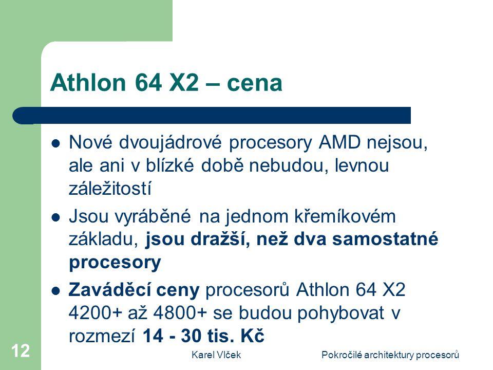 Karel VlčekPokročilé architektury procesorů 12 Athlon 64 X2 – cena Nové dvoujádrové procesory AMD nejsou, ale ani v blízké době nebudou, levnou záležitostí Jsou vyráběné na jednom křemíkovém základu, jsou dražší, než dva samostatné procesory Zaváděcí ceny procesorů Athlon 64 X2 4200+ až 4800+ se budou pohybovat v rozmezí 14 - 30 tis.