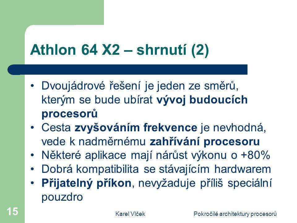 Karel VlčekPokročilé architektury procesorů 15 Athlon 64 X2 – shrnutí (2) Dvoujádrové řešení je jeden ze směrů, kterým se bude ubírat vývoj budoucích procesorů Cesta zvyšováním frekvence je nevhodná, vede k nadměrnému zahřívání procesoru Některé aplikace mají nárůst výkonu o +80% Dobrá kompatibilita se stávajícím hardwarem Přijatelný příkon, nevyžaduje příliš speciální pouzdro