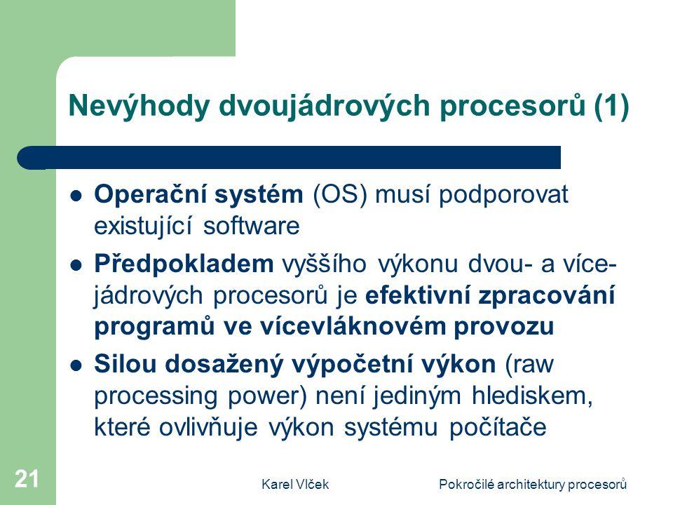 Karel VlčekPokročilé architektury procesorů 21 Nevýhody dvoujádrových procesorů (1) Operační systém (OS) musí podporovat existující software Předpokladem vyššího výkonu dvou- a více- jádrových procesorů je efektivní zpracování programů ve vícevláknovém provozu Silou dosažený výpočetní výkon (raw processing power) není jediným hlediskem, které ovlivňuje výkon systému počítače
