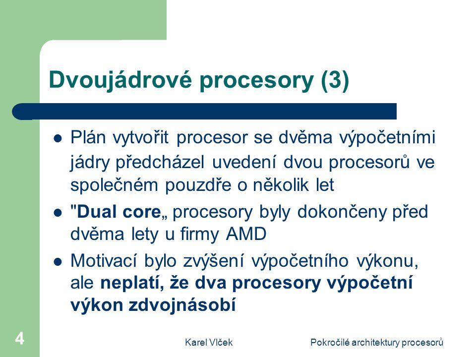 Karel VlčekPokročilé architektury procesorů 5 Dvoujádrové procesory Využít efektivně oba procesory současně mohou aplikace se souběžným zpracováním (multi-threading) Vícevláknové zpracování je možné tam, kde se zpracovávají části, které nemají datové závislosti Příkladem jsou úlohy jako 3D rendering a animace, vědecké a inženýrské výpočty