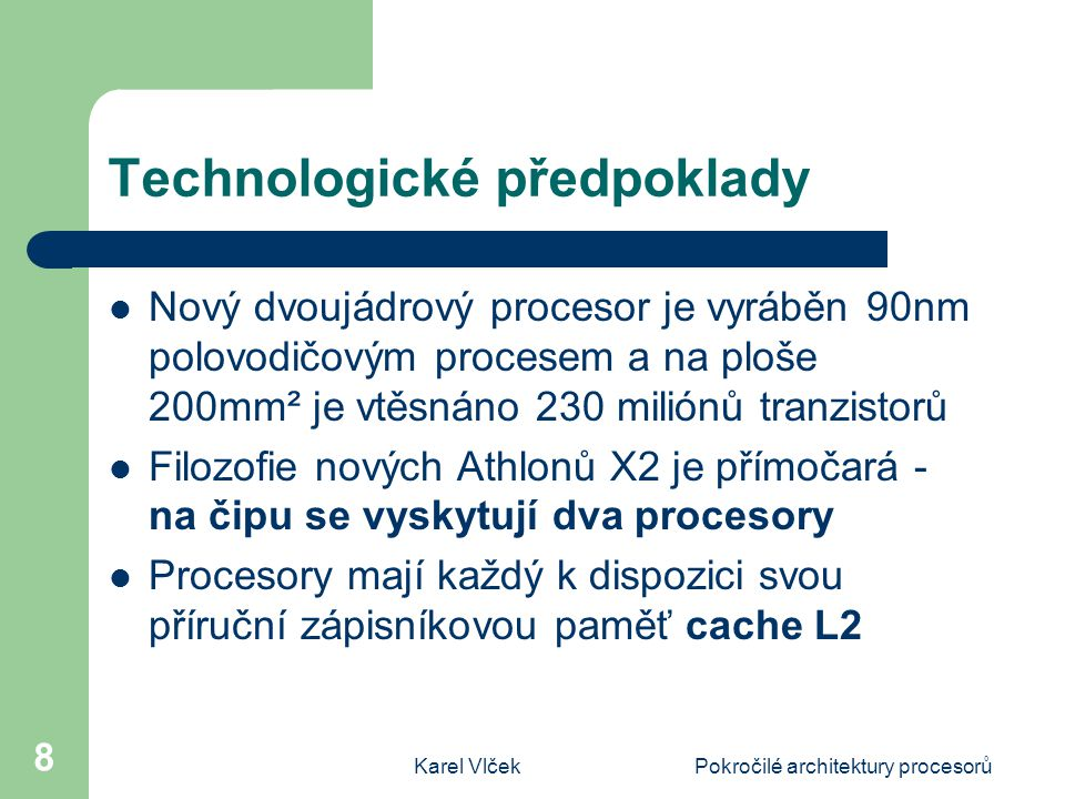 Karel VlčekPokročilé architektury procesorů 8 Technologické předpoklady Nový dvoujádrový procesor je vyráběn 90nm polovodičovým procesem a na ploše 200mm² je vtěsnáno 230 miliónů tranzistorů Filozofie nových Athlonů X2 je přímočará - na čipu se vyskytují dva procesory Procesory mají každý k dispozici svou příruční zápisníkovou paměť cache L2