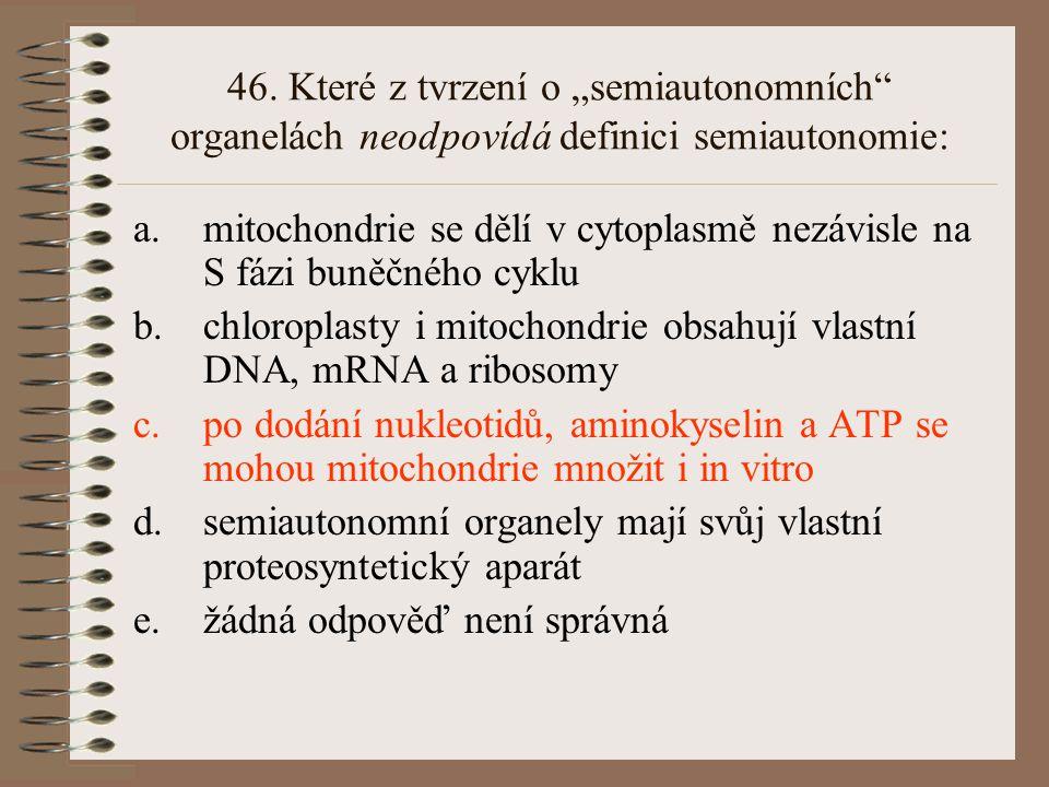 45. Karyokineze a.je součást M fáze buněčného cyklu b.může být indukována i v G1 fázi c.je uskutečňována zaškrcením jádra d.probíhá pouze u buněk s ce