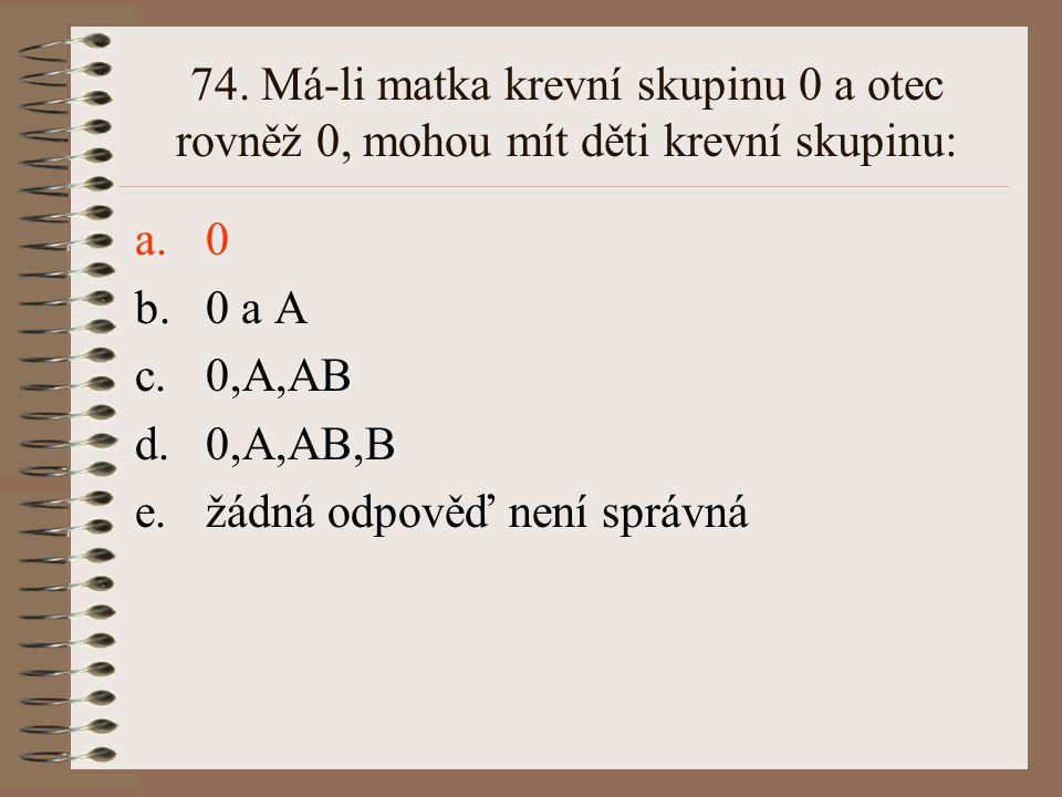 73. Alely A a B ro krevní skupinu systému AB0 jsou ve vztahu: a.recesivity a dominance b.intermediarity c.kodominance d.superdominance e.žádná odpověď