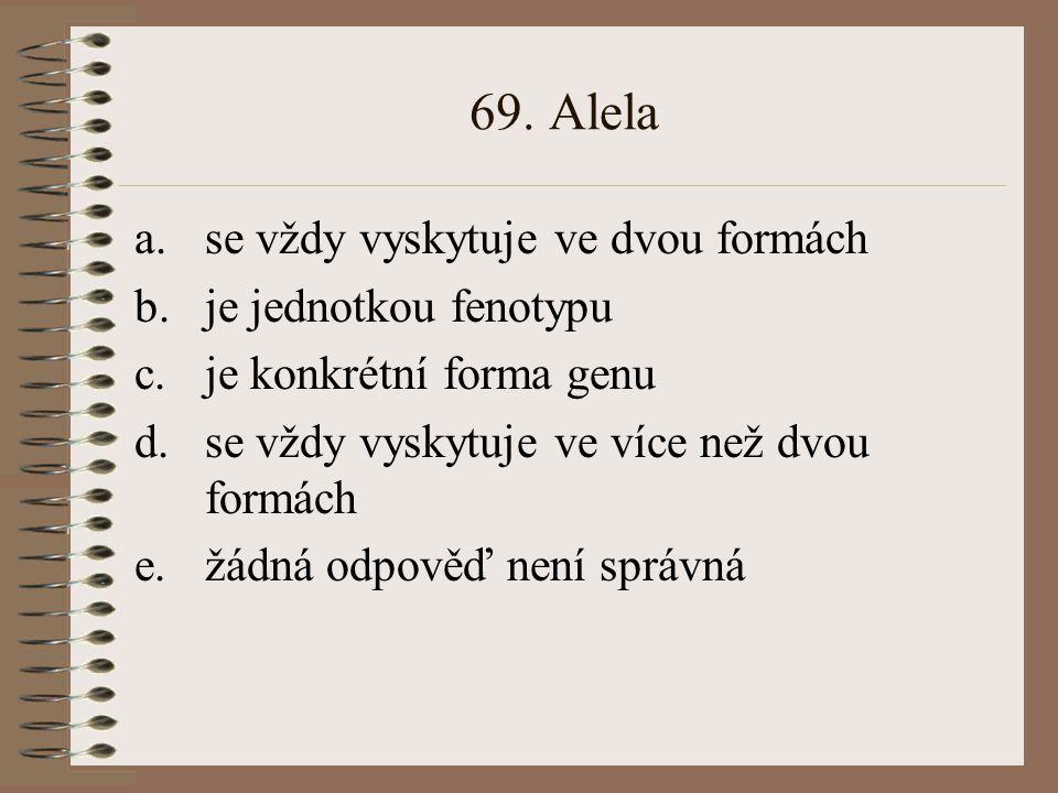 68. Fenotyp je: a.obvykle determinován dvěma alelami b.je nezávislý na genotypu c.je u haploidních organismů totéž co genotyp d.soubor všech znaků org